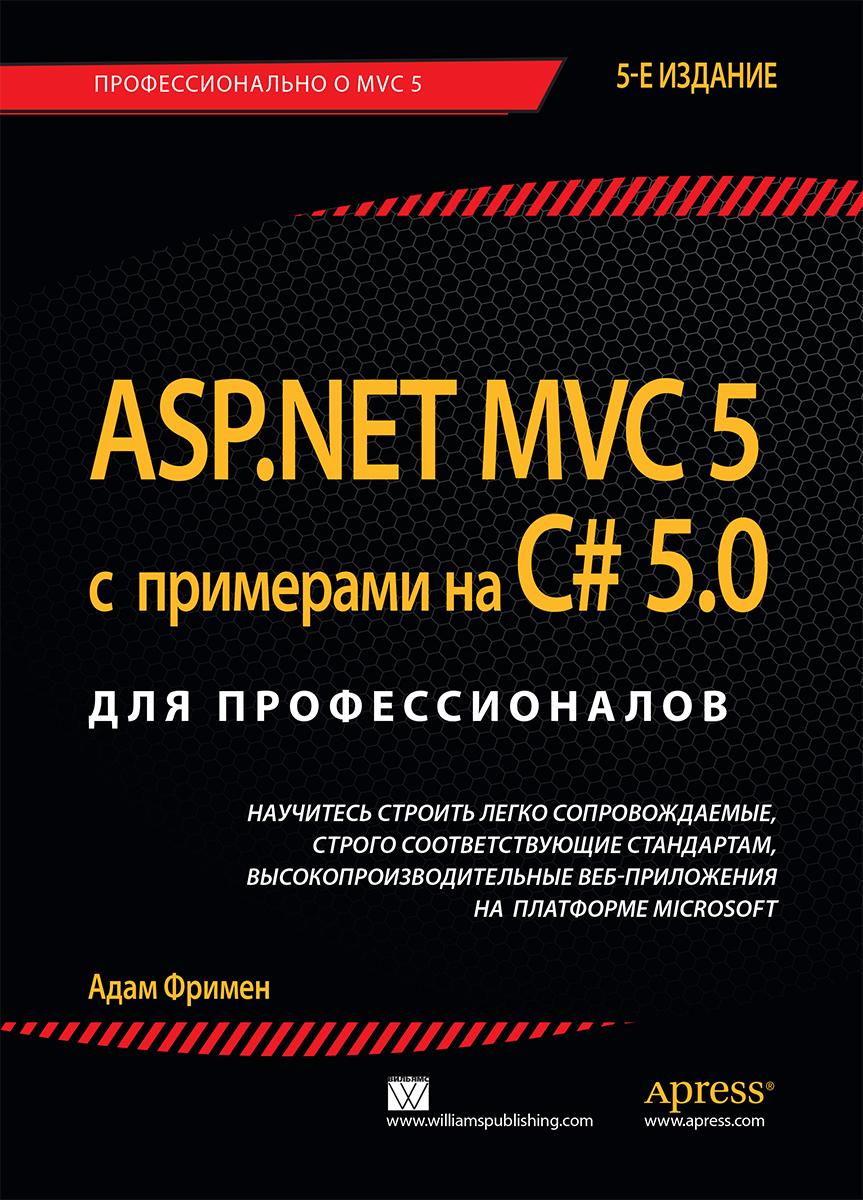 ASP.NET MVC 5 с примерами на C# 5.0 для профессионалов - Адам Фримен
