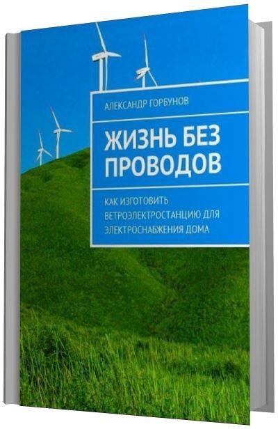 Александр Горбунов - Жизнь без проводов. Как изготовить ветроэлектростанцию для электроснабжения дома (2017/RTF, FB2)