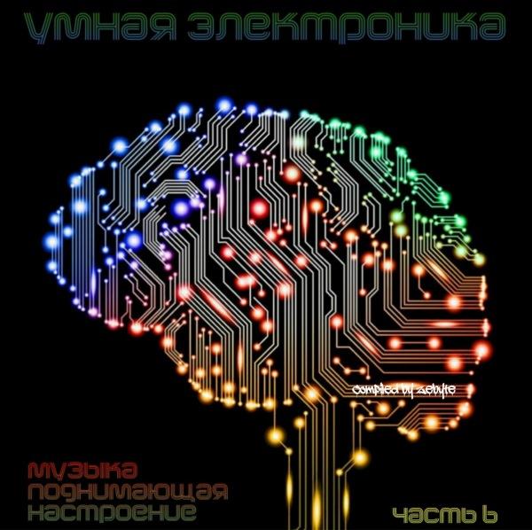 VA - Умная Электроника (Музыка Поднимающая Настроение) Часть 6 [Compiled by ZeByte] (2017)