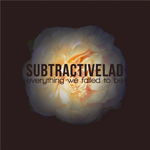 subtractiveLAD - Everything We Failed to Be (2018/FLAC)