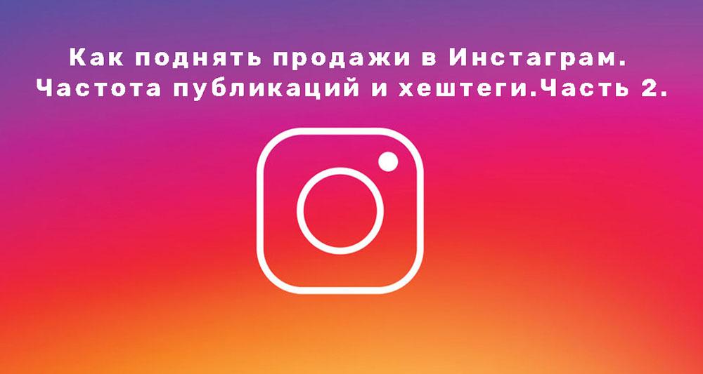 Как поднять продажи в Инстаграм(Instagram). Частота публикаций и хештеги. Часть 2.