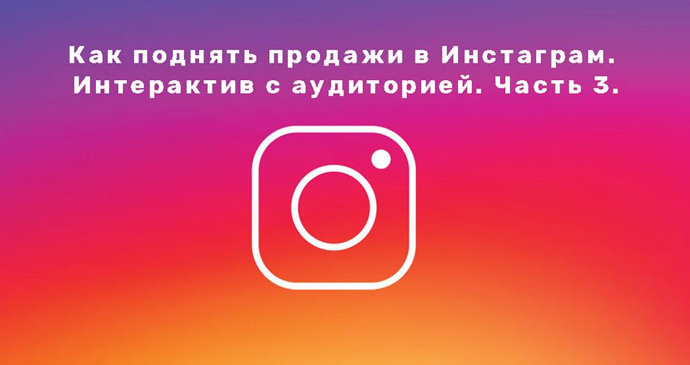 Как поднять продажи в Инстаграм(Instagram). Интерактив с аудиторией. Часть 3.