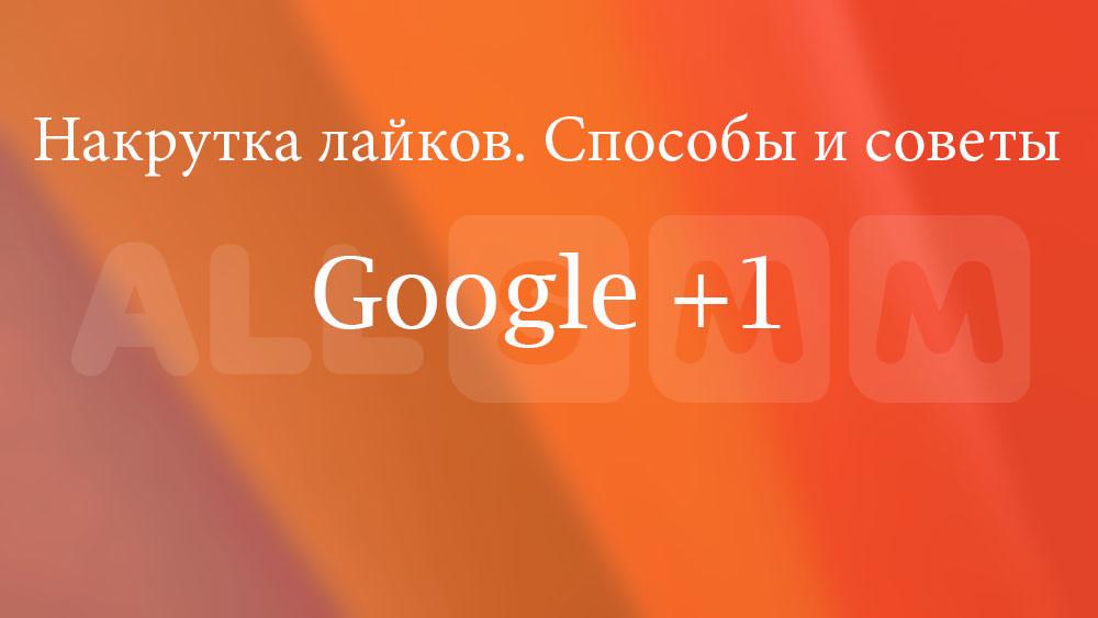 Накрутка лайков в Гугл плюс (Google plus). Способы и советы.
