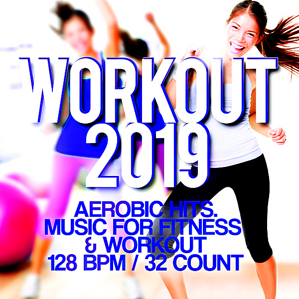 VA - Workout 2019: Aerobic Hits. Music For Fitness & Workout 128 BPM32/Count (2019)