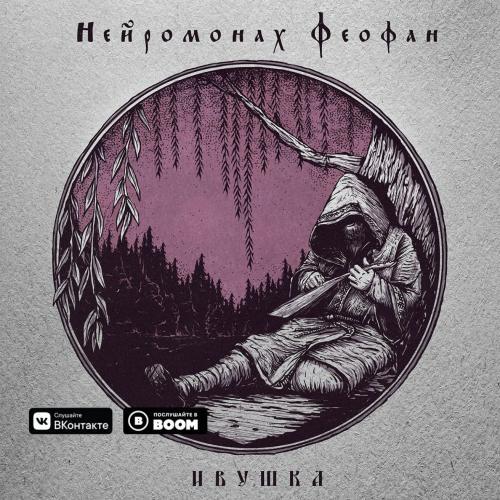 Нейромонах Феофан - Ивушка [ЕР] (2019)