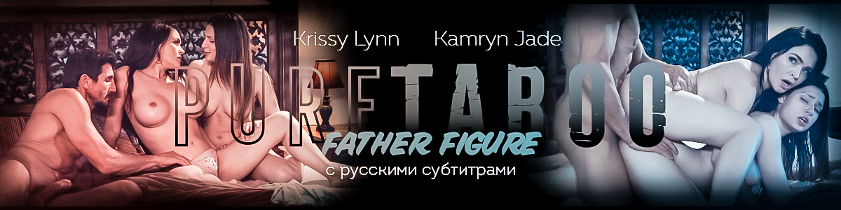 [PureTaboo.com] Father Figure/Фигура отца (с русским переводом) [2020 г., Feature Hardcore All Sex Family Roleplay]